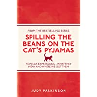 Spilling the Beans on the Cat's Pyjamas: Popular Expressions -- What They Mean and Where We Got Them