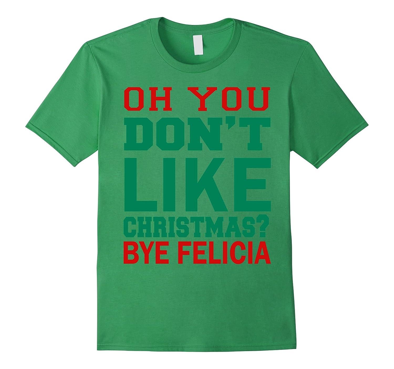 Oh You Don't Like Christmas Bye Felicia T-Shirt-Art