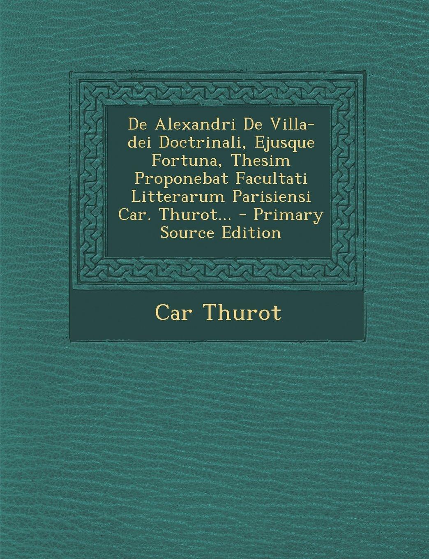 Download De Alexandri De Villa-dei Doctrinali, Ejusque Fortuna, Thesim Proponebat Facultati Litterarum Parisiensi Car. Thurot... (Latin Edition) pdf epub
