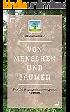 Von Menschen und Bäumen: Über den Umgang mit unseren grünen Freunden.