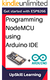 ESP8266: Programming NodeMCU Using Arduino IDE - Get Started With ESP8266 (Internet Of Things, IOT, Projects In Internet Of Things, Internet Of Things ... Programming, ESP8266) (English Edition)