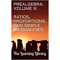 The Learning Library: Prealgebra, Volume III: Ratios, Proportions, and Simple Inequalities