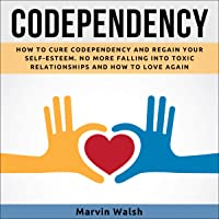 Codependency: How to Cure Codependency and Regain Your Self-Esteem: No More Falling Into Toxic Relationships and How to Love Again