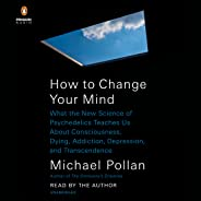 How to Change Your Mind: What the New Science of Psychedelics Teaches Us About Consciousness, Dying, Addiction, Depression, a