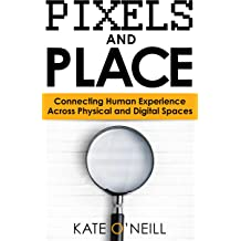 Pixels and Place: Connecting Human Experience Across Physical and Digital Spaces Sep 1, 2016