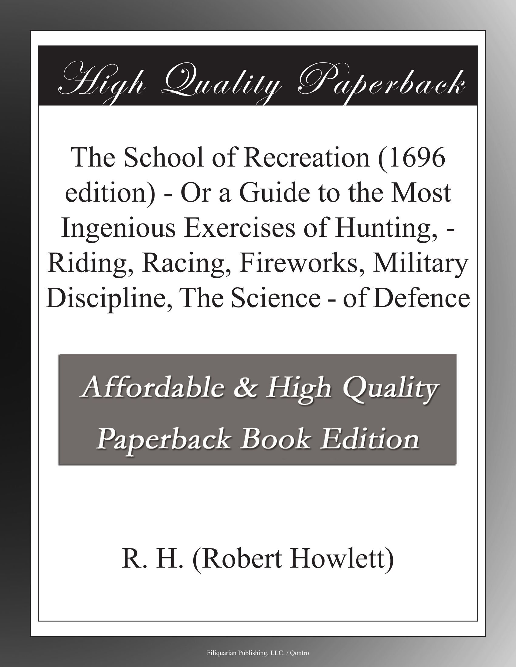 Read Online The School of Recreation (1696 edition) - Or a Guide to the Most Ingenious Exercises of Hunting, - Riding, Racing, Fireworks, Military Discipline, The Science - of Defence pdf