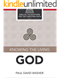 Knowing the Living God (Biblical Foundations for the Christian Faith Book 1)
