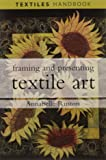 Framing and Presenting Textile Art (Textiles Handbooks)