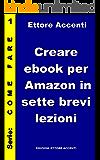 Creare ebook per Amazon in sette brevi lezioni: Una guida facile per creare ebook e pubblicare su Amazon. Formattazione, sommario, inserimento immagini, creazione copertina, marketing