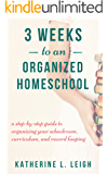 3 Weeks to an Organized Homeschool: A Step-by-Step Guide to Organizing Your Schoolroom, Curriculum, and Record Keeping (The Organized Homeschool Series Book 1)