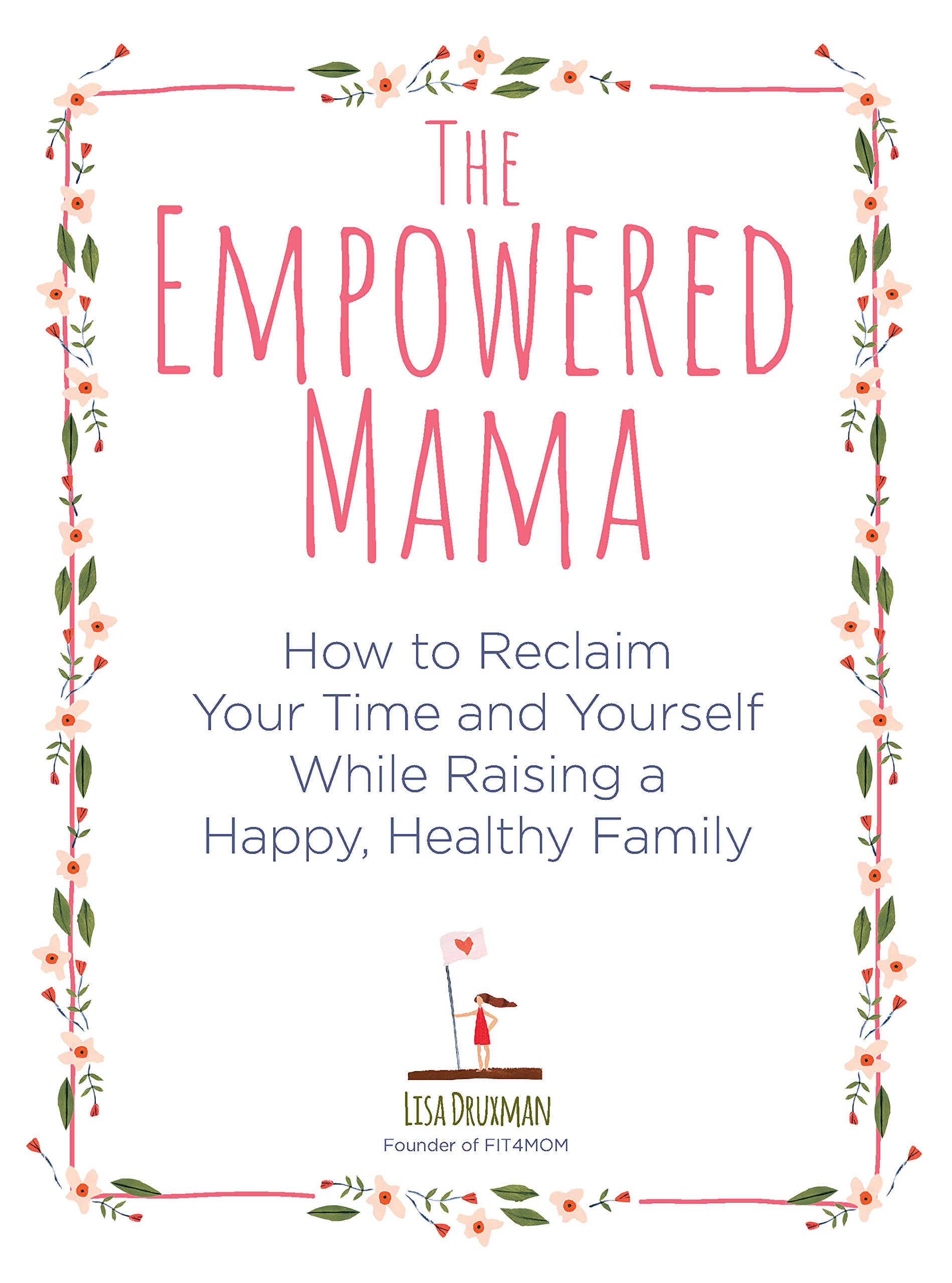 The Empowered Mama: How to Reclaim Your Time and Yourself while Raising a Happy, Healthy Family PDF