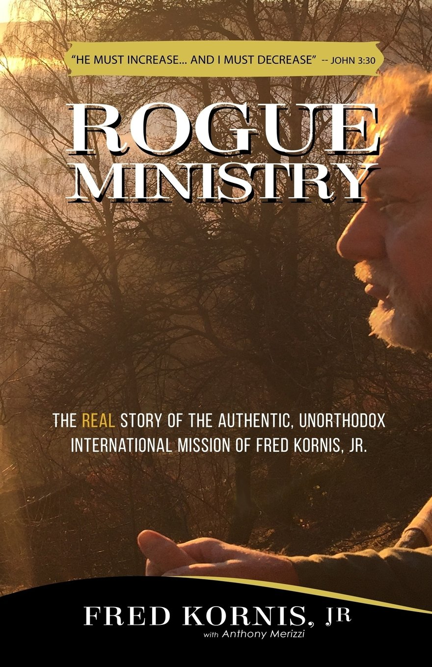Rogue Ministry: The REAL story of the authentic, unorthodox international mission of Fred Kornis, Jr.