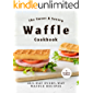 The Sweet & Savory Waffle Cookbook: All-Day Every-Way Waffle Recipes