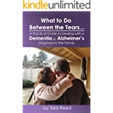 What to do Between the Tears... A Practical Guide to Dealing with a Dementia or Alzheimer's Diagnosis in the Family: Feel les