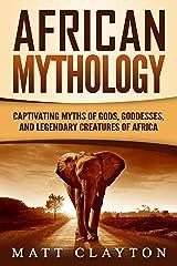 African Mythology: Captivating Myths of Gods, Goddesses, and Legendary Creatures of Africa Kindle Edition