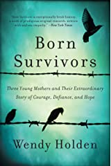 Born Survivors: Three Young Mothers and Their Extraordinary Story of Courage, Defiance, and Hope Kindle Edition