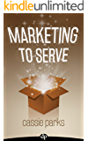 Marketing to Serve: The Entrepreneur's Guide to Marketing to Your Ideal Client and Making Money with Heart and Authenticity