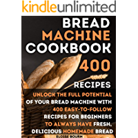 Bread Machine Cookbook: Unlock The Full Potential Of Your Bread Machine With 400 Easy-To-Follow Recipes For Beginners To…