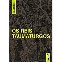 Os Reis Taumaturgos: Estudo sobre o caráter sobrenatural do poder régio na França e na Inglaterra