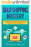 Dropshipping: Mastery - How to Make Money Online and Create $10,000+/Month in Passive Income with Ecommerce Using Shopify, Affiliate Marketing, Blogging, SEO, and Social Media Marketing
