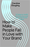 How to Make People Fall in Love with Your Brand: 10 Ways to build and improve your personal brand online