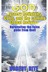 God, Mystery Religions, Cults, and the coming Global Religion: Unraveling the false gods from God! Kindle Edition