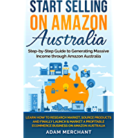 Start Selling on Amazon Australia: Learn How to Research Market, Source Products, and Launch a Profitable Home Based…