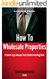 How To Wholesale Properties (Smart Lazy Investor Real Estate Investing Books Book 1)