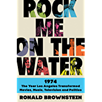 Rock Me on the Water: 1974-The Year Los Angeles Transformed Movies, Music, Television, and Politics (English Edition)