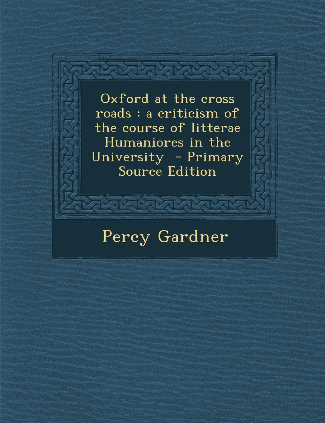 Download Oxford at the Cross Roads: A Criticism of the Course of Litterae Humaniores in the University - Primary Source Edition pdf