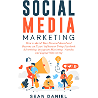 Social Media Marketing: How to Build Your Personal Brand and Become an Expert Influencer Using Facebook Advertising, Instagram Marketing, YouTube, and Digital Networking (English Edition)