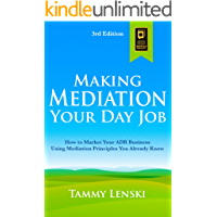 Making Mediation Your Day Job: How to Market Your ADR Business Using Mediation Principles You Already Know