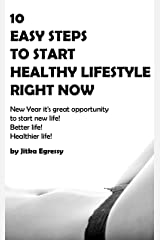 10 EASY STEPS TO START HEALTHY LIFESTYLE RIGHT NOW: New Year it's great opportunity to start new life! Better life! Healthier life! Kindle Edition