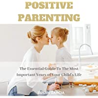 Positive Parenting: The Essential Guide to the Most Important Years of Your Child's Life