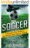 Soccer: A Soccer's Fan Guide to the World's Best Soccer Teams (Soccer World, Soccer Gear,Soccer News,Football Results)
