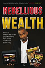 Rebellious Wealth: How To Break The Rules (not the laws) To Create Your Own Economy (Bad Boys Finish Rich Book 2) Kindle Edition
