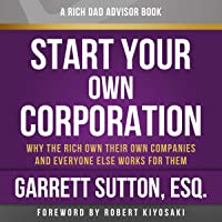 Rich Dad Advisors: Start Your Own Corporation, 2nd Edition: Why the Rich Own Their Own Companies and Everyone Else Works…
