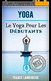 Yoga: Le Yoga Pour Les Débutants (Yoga, Exercice, Pilates, exercices, santé)