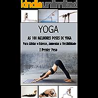 Yoga, As 100 melhores poses: Para Aliviar o Estresse, Aumentar a Flexibilidade e Perder Peso