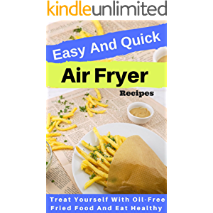 Easy And Quick Air Fryer Recipes: Treat Yourself With Oil-Free Fried Food And Eat Healthy