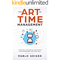 THE ART OF TIME MANAGEMENT: A Method To Organize And Create Time Management For Every Day