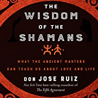 The Wisdom of the Shamans:: What the Ancient Masters Can Teach Us About Love and Life
