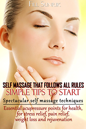 Self Massage.That Follows all Rules. Simple Tips to Start(+ Gift Inside).: Spectacular Self Massage Techniques. Essential Acupressure Points for Health; for Stress relief; Pain relief; Weight Loss.