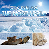 Let's Explore the North Pole: Arctic Exploration and Expedition (Children's Explore the World Books)