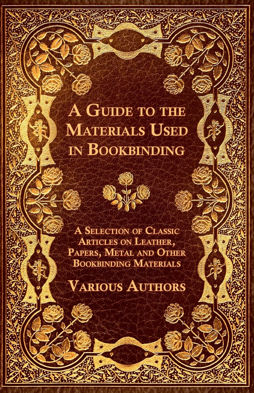 A Guide to the Materials Used in Bookbinding - A Selection of Classic Articles on Leather, Papers, Metal and Other Bookbinding Materials ebook