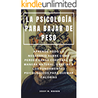 LA PSICOLOGÍA PARA BAJAR DE PESO : APRENDE TODO LO NECESARIO SOBRE COMO PERDER GRASA CORPORAL DE MANERA NATURAL, GRACIAS A LOS FUNDAMENTOS PSICOLÓGICOS PARA QUEMAR CALORÍAS