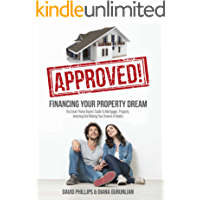 Approved! Financing Your Property Dream: The Smart Home Buyers' Guide To Mortgages, Property, Investing And Making Your Dreams A Reality