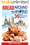 Bread Around the World: 30 Easy Home-Style Recipes (Bread Baking Cookbook, Tips for Baking Bread, Bread Baking Course…