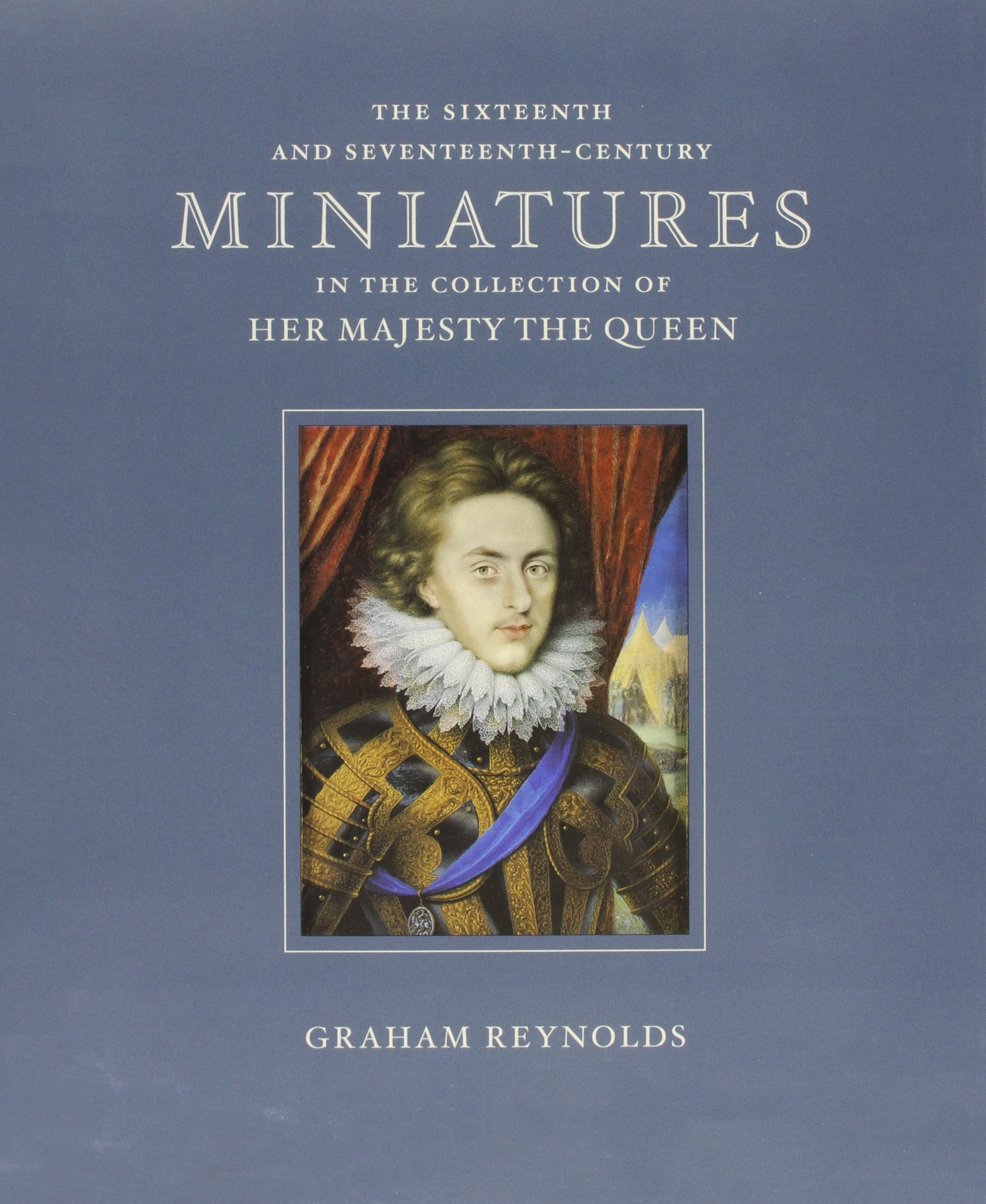 The Sixteenth and Seventeenth-Century Miniatures in the Collection Her Majesty the Queen