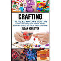 Crafting: The Top 300 Best Crafts: Fun and Easy Crafting Ideas, Patterns, Hobbies, Jewelry and More For You, Family…